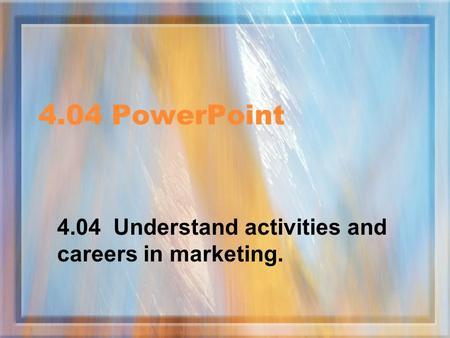 4.04 PowerPoint 4.04 Understand activities and careers in marketing.