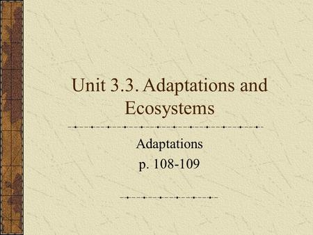 Unit 3.3. Adaptations and Ecosystems Adaptations p. 108-109.
