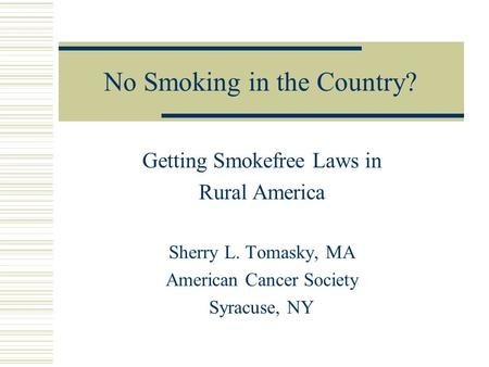 No Smoking in the Country? Getting Smokefree Laws in Rural America Sherry L. Tomasky, MA American Cancer Society Syracuse, NY.