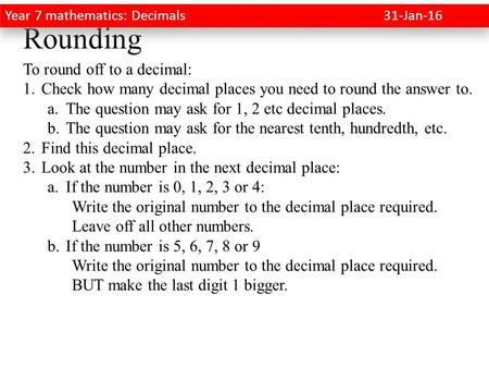 Rounding To round off to a decimal: 1.Check how many decimal places you need to round the answer to. a.The question may ask for 1, 2 etc decimal places.