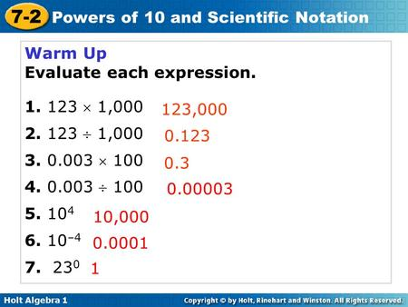Holt Algebra 1 7-2 Powers of 10 and Scientific Notation Warm Up Evaluate each expression. 1. 123  1,000 2. 123  1,000 3. 0.003  100 4. 0.003  100 5.