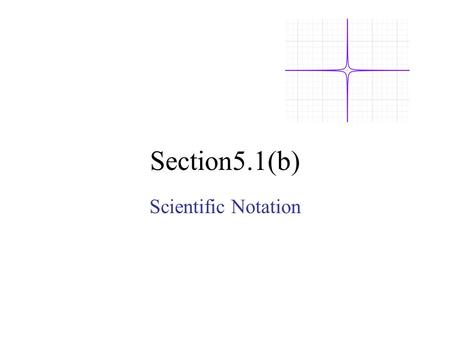 Section5.1(b) Scientific Notation. Def: A number is in scientific notation when it is in the form: a x 10 n Where: 1 < a < 10 Example: 3.68 x 10 -6.