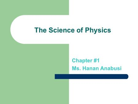 The Science of Physics Chapter #1 Ms. Hanan Anabusi.