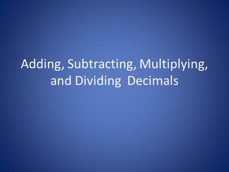 Adding, Subtracting, Multiplying, and Dividing Decimals.