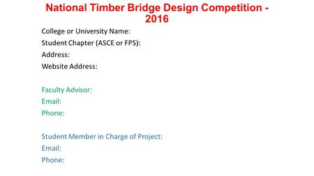 National Timber Bridge Design Competition - 2016 College or University Name: Student Chapter (ASCE or FPS): Address: Website Address: Faculty Advisor: