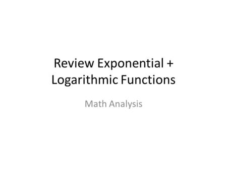 Review Exponential + Logarithmic Functions Math Analysis.