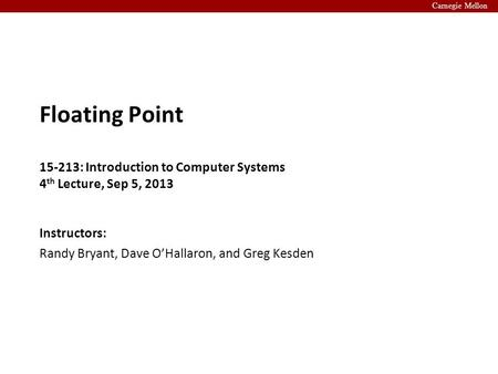 Carnegie Mellon Instructors: Randy Bryant, Dave O'Hallaron, and Greg Kesden Floating Point 15-213: Introduction to Computer Systems 4 th Lecture, Sep 5,