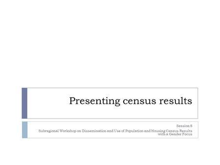 Presenting census results Session 8 Subregional Workshop on Dissemination and Use of Population and Housing Census Results with a Gender Focus.
