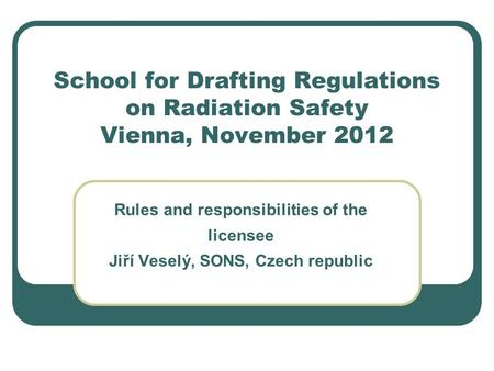 School for Drafting Regulations on Radiation Safety Vienna, November 2012 Rules and responsibilities of the licensee Jiří Veselý, SONS, Czech republic.