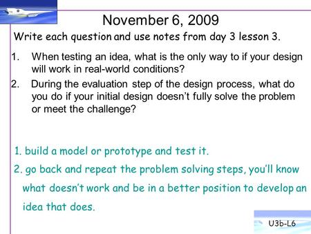 U3b-L6 November 6, 2009 Write each question and use notes from day 3 lesson 3. When testing an idea, what is the only way to if your design will work in.