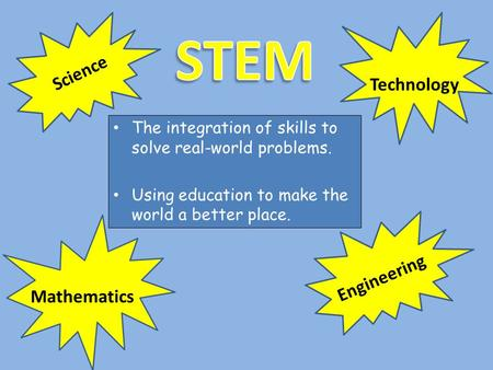 The integration of skills to solve real-world problems. Using education to make the world a better place. Science Technology Engineering Mathematics.