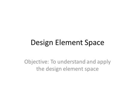 Objective: To understand and apply the design element space