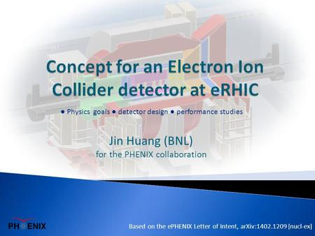Jin Huang (BNL) for the PHENIX collaboration Based on the ePHENIX Letter of Intent, arXiv:1402.1209 [nucl-ex] ● Physics goals ● detector design ● performance.