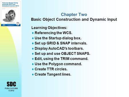 SDC PUBLICATIONS © 2012 Chapter Two Basic Object Construction and Dynamic Input Learning Objectives:  Referencing the WCS.  Use the Startup dialog box.