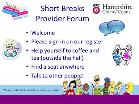 Short Breaks Provider Forum Welcome Please sign in on our register Help yourself to coffee and tea (outside the hall) Find a seat anywhere Talk to other.