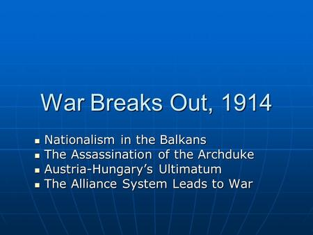 War Breaks Out, 1914 Nationalism in the Balkans Nationalism in the Balkans The Assassination of the Archduke The Assassination of the Archduke Austria-Hungary's.