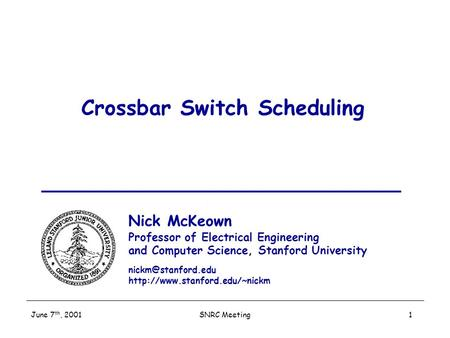SNRC Meeting June 7 th, 2001 1 Crossbar Switch Scheduling Nick McKeown Professor of Electrical Engineering and Computer Science, Stanford University