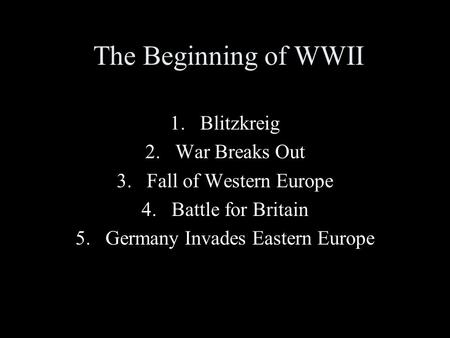 The Beginning of WWII 1.Blitzkreig 2.War Breaks Out 3.Fall of Western Europe 4.Battle for Britain 5.Germany Invades Eastern Europe.
