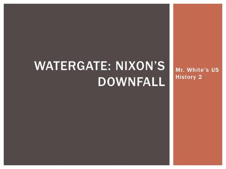 Mr. White's US History 2 WATERGATE: NIXON'S DOWNFALL.