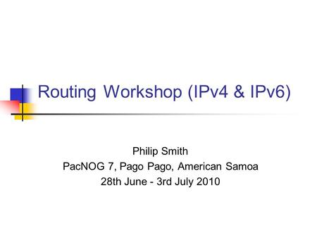 Routing Workshop (IPv4 & IPv6) Philip Smith PacNOG 7, Pago Pago, American Samoa 28th June - 3rd July 2010.
