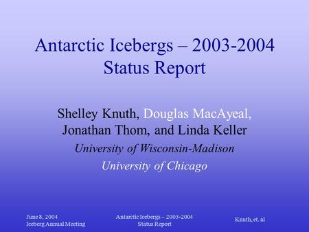 Knuth, et. al June 8, 2004 Iceberg Annual Meeting Antarctic Icebergs – 2003-2004 Status Report Shelley Knuth, Douglas MacAyeal, Jonathan Thom, and Linda.