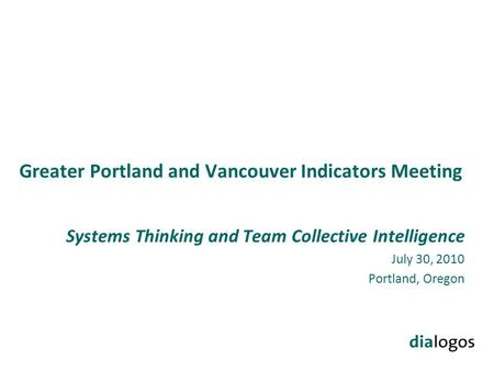 Greater Portland and Vancouver Indicators Meeting Systems Thinking and Team Collective Intelligence July 30, 2010 Portland, Oregon.