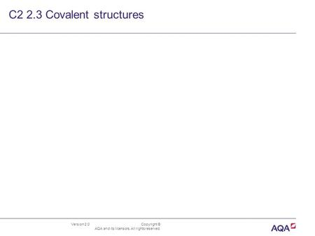 Version 2.0 Copyright © AQA and its licensors. All rights reserved. C2 2.3 Covalent structures.