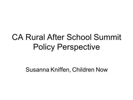 CA Rural After School Summit Policy Perspective Susanna Kniffen, Children Now.