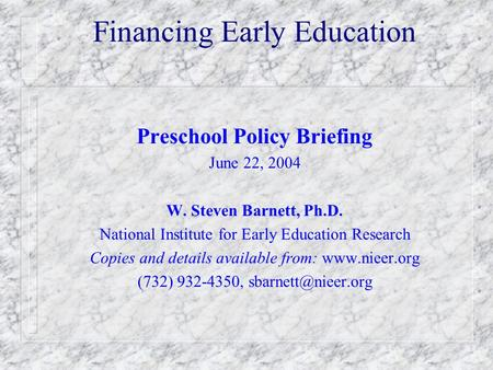 Financing Early Education Preschool Policy Briefing June 22, 2004 W. Steven Barnett, Ph.D. National Institute for Early Education Research Copies and details.