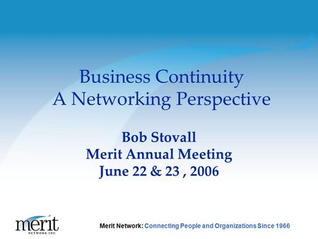 1 Merit Network: Connecting People and Organizations Since 1966 Business Continuity A Networking Perspective Bob Stovall Merit Annual Meeting June 22 &
