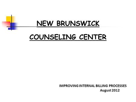 NEW BRUNSWICK COUNSELING CENTER IMPROVING INTERNAL BILLING PROCESSES August 2012.