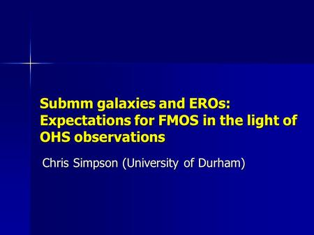 Submm galaxies and EROs: Expectations for FMOS in the light of OHS observations Chris Simpson (University of Durham)