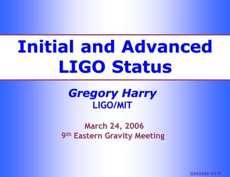 Initial and Advanced LIGO Status Gregory Harry LIGO/MIT March 24, 2006 March 24, 2006 9 th Eastern Gravity Meeting G060669-00-R.