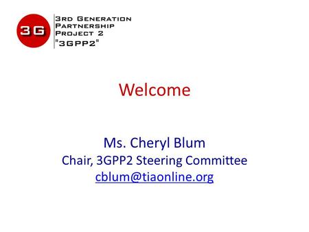 Welcome Ms. Cheryl Blum Chair, 3GPP2 Steering Committee