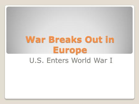 War Breaks Out in Europe U.S. Enters World War I.