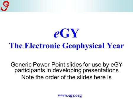 EGY The Electronic Geophysical Year Generic Power Point slides for use by eGY participants in developing presentations www.egy.org.