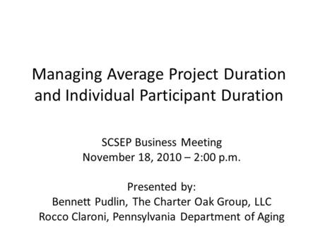 Managing Average Project Duration and Individual Participant Duration SCSEP Business Meeting November 18, 2010 – 2:00 p.m. Presented by: Bennett Pudlin,