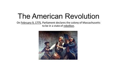 The American Revolution On February 9, 1775, Parliament declares the colony of Massachusetts to be in a state of rebellion.