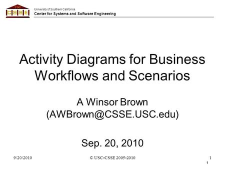 University of Southern California Center for Systems and Software Engineering 9/20/2010© USC-CSSE 2005-20101 Activity Diagrams for Business Workflows and.