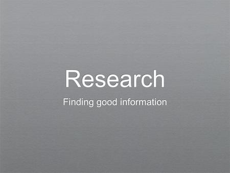 Research Finding good information. How do you search for information? Internet Wikipedia Print resources (books, magazines, encyclopedias, etc.) Databases.