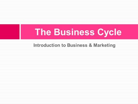 Introduction to Business & Marketing The Business Cycle.