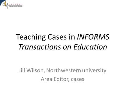 Teaching Cases in INFORMS Transactions on Education Jill Wilson, Northwestern university Area Editor, cases.