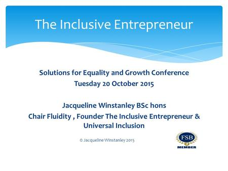 The Inclusive Entrepreneur Solutions for Equality and Growth Conference Tuesday 20 October 2015 Jacqueline Winstanley BSc hons Chair Fluidity, Founder.