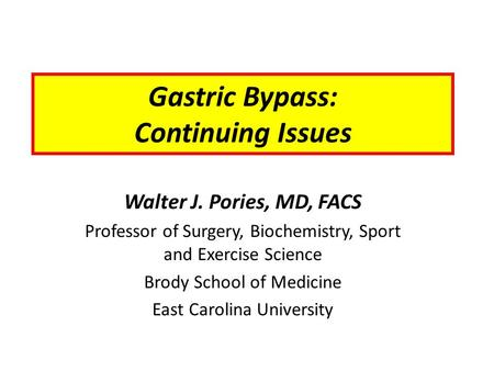 Gastric Bypass: Continuing Issues Walter J. Pories, MD, FACS Professor of Surgery, Biochemistry, Sport and Exercise Science Brody School of Medicine East.