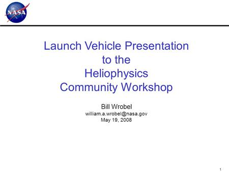 1 Launch Vehicle Presentation to the Heliophysics Community Workshop Bill Wrobel May 19, 2008.