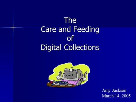 The Care and Feeding of Digital Collections Amy Jackson March 14, 2005.