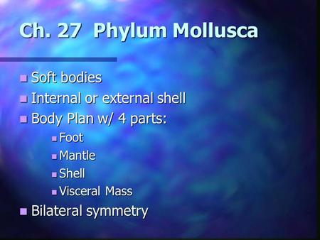 Ch. 27 Phylum Mollusca Soft bodies Soft bodies Internal or external shell Internal or external shell Body Plan w/ 4 parts: Body Plan w/ 4 parts: Foot Foot.