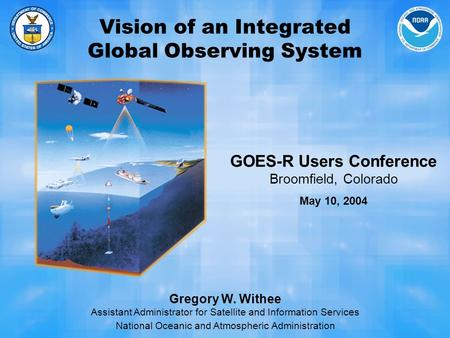 Vision of an Integrated Global Observing System Gregory W. Withee Assistant Administrator for Satellite and Information Services National Oceanic and Atmospheric.