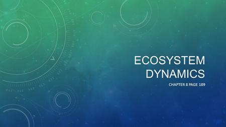 ECOSYSTEM DYNAMICS CHAPTER 8 PAGE 189. ORGANISMS AND ENERGY All organisms are energy converters – they take in energy and use it to carry out body functions.