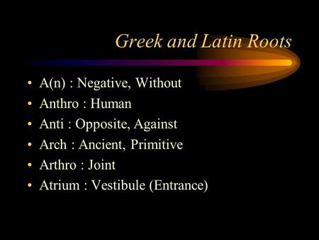 Greek and Latin Roots A(n) : Negative, Without Anthro : Human Anti : Opposite, Against Arch : Ancient, Primitive Arthro : Joint Atrium : Vestibule (Entrance)